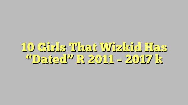 "10 Girls That Wizkid Has ""Dated"" [ 2011 – 2017 ]"