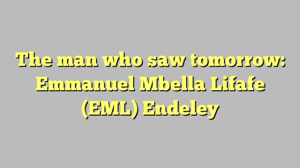 The man who saw tomorrow: Emmanuel Mbella Lifafe (EML) Endeley
