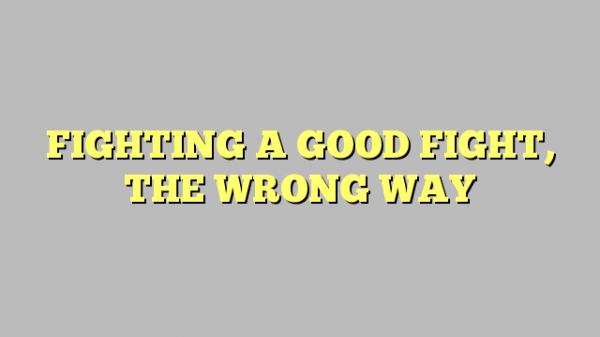 FIGHTING A GOOD FIGHT, THE WRONG WAY