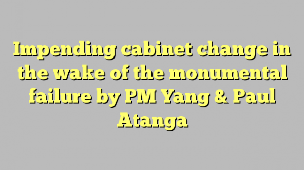 Impending cabinet change in the wake of the monumental failure by PM Yang & Paul Atanga