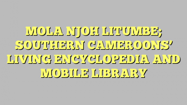 MOLA NJOH LITUMBE; SOUTHERN CAMEROONS' LIVING ENCYCLOPEDIA AND MOBILE LIBRARY