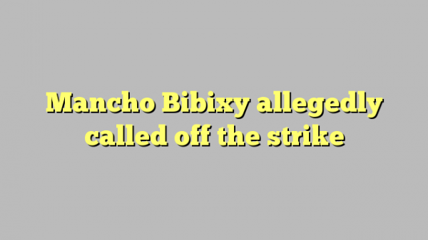 Mancho Bibixy allegedly called off the strike