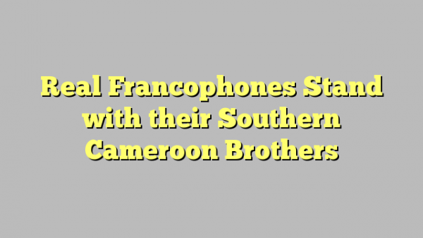 Real Francophones Stand with their Southern Cameroon Brothers